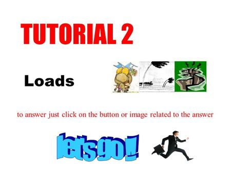 Loads TUTORIAL 2 to answer just click on the button or image related to the answer.