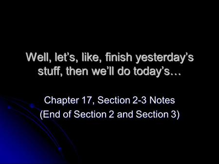 Well, let's, like, finish yesterday's stuff, then we'll do today's… Chapter 17, Section 2-3 Notes (End of Section 2 and Section 3)