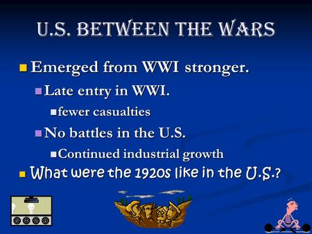 U.S. Between the Wars Emerged from WWI stronger. Emerged from WWI stronger. Late entry in WWI. Late entry in WWI. fewer casualties fewer casualties No.