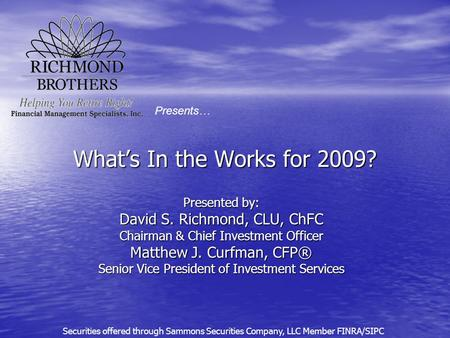 What's In the Works for 2009? Presented by: David S. Richmond, CLU, ChFC Chairman & Chief Investment Officer Matthew J. Curfman, CFP® Senior Vice President.