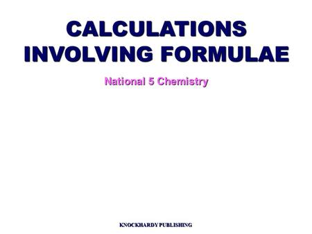 CALCULATIONS INVOLVING FORMULAE National 5 Chemistry KNOCKHARDY PUBLISHING.