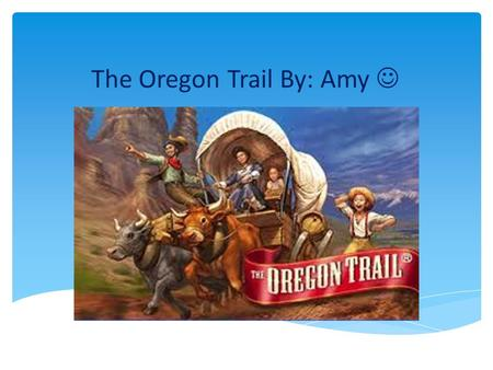 The Oregon Trail By: Amy. What is the Oregon Trail? The Oregon trail was popular in the 1800s to the 1850s.
