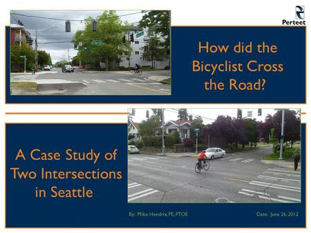 How did the Bicyclist Cross the Road? By: Mike Hendrix, PE, PTOEDate: June 26, 2012 A Case Study of Two Intersections in Seattle.