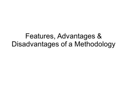 Features, Advantages & Disadvantages of a Methodology.