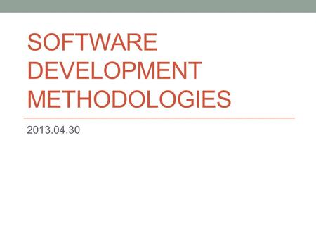 SOFTWARE DEVELOPMENT METHODOLOGIES 2013.04.30. Methodologies Waterfall Prototype model Incremental Iterative V-Model Spiral Scrum Cleanroom RAD DSDM RUP.
