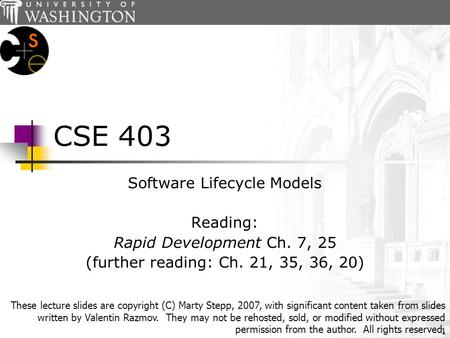 1 CSE 403 Software Lifecycle Models Reading: Rapid Development Ch. 7, 25 (further reading: Ch. 21, 35, 36, 20) These lecture slides are copyright (C) Marty.