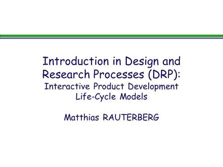 Introduction in Design and Research Processes (DRP): Interactive Product Development Life-Cycle Models Matthias RAUTERBERG.
