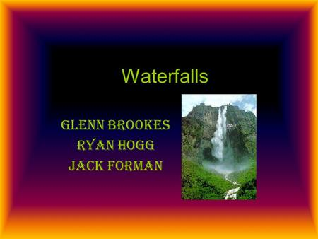Waterfalls Glenn brookes Ryan hogg Jack forman. Introduction Waterfalls are found mainly in the upper stages of a river; they form a gorge when hard rock.