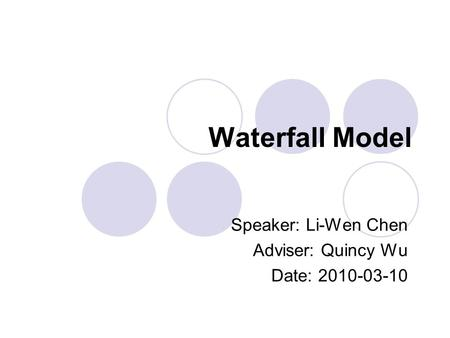 Waterfall Model Speaker: Li-Wen Chen Adviser: Quincy Wu Date: 2010-03-10.