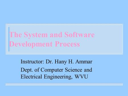 The System and Software Development Process Instructor: Dr. Hany H. Ammar Dept. of Computer Science and Electrical Engineering, WVU.