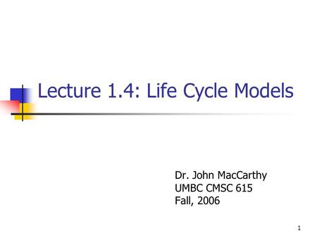 1 Lecture 1.4: Life Cycle Models Dr. John MacCarthy UMBC CMSC 615 Fall, 2006.