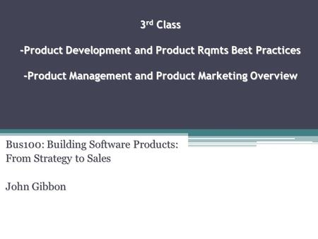 3 rd Class -Product Development and Product Rqmts Best Practices -Product Management and Product Marketing Overview Bus100: Building Software Products: