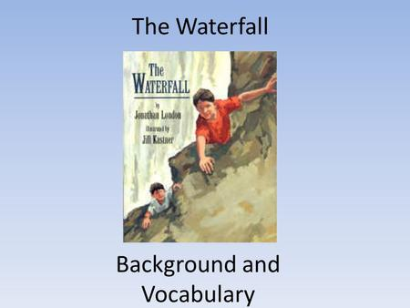 The Waterfall Background and Vocabulary. Our next story is about an adventure a young boy and his family have exploring a waterfall. Describe a waterfall.