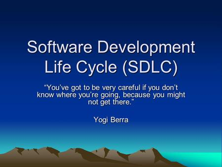 "Software Development Life Cycle (SDLC) ""You've got to be very careful if you don't know where you're going, because you might not get there."" Yogi Berra."