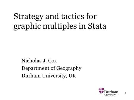 1 Strategy and tactics for graphic multiples in Stata Nicholas J. Cox Department of Geography Durham University, UK.