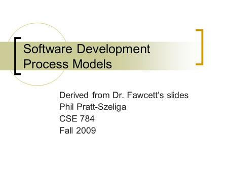 Software Development Process Models Derived from Dr. Fawcett's slides Phil Pratt-Szeliga CSE 784 Fall 2009.