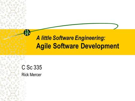 A little Software Engineering: Agile Software Development C Sc 335 Rick Mercer.