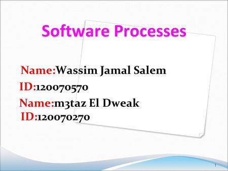 1 Software Processes Name:Wassim Jamal Salem ID:120070570 Name:m3taz El Dweak ID:120070270.