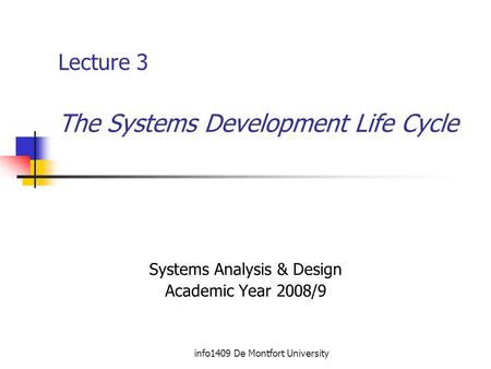 Info1409 De Montfort University Lecture 3 The Systems Development Life Cycle Systems Analysis & Design Academic Year 2008/9.