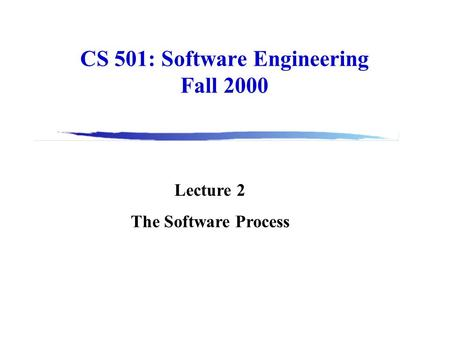 CS 501: Software Engineering Fall 2000 Lecture 2 The Software Process.