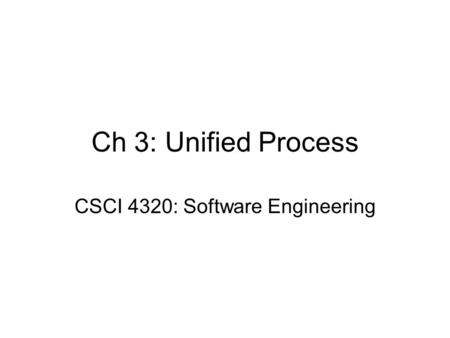Ch 3: Unified Process CSCI 4320: Software Engineering.