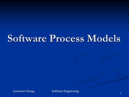 1 Software Process Models Lawrence ChungSoftware Engineering.