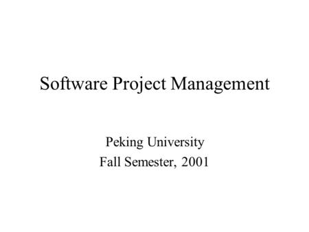 Software Project Management Peking University Fall Semester, 2001.