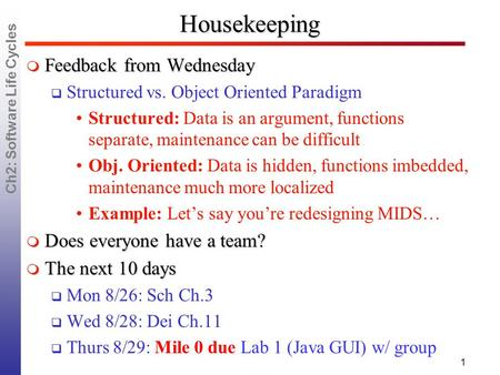 Ch2: Software Life Cycles Housekeeping  Feedback from Wednesday  Structured vs. Object Oriented Paradigm Structured: Data is an argument, functions separate,