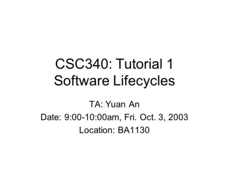 CSC340: Tutorial 1 Software Lifecycles TA: Yuan An Date: 9:00-10:00am, Fri. Oct. 3, 2003 Location: BA1130.