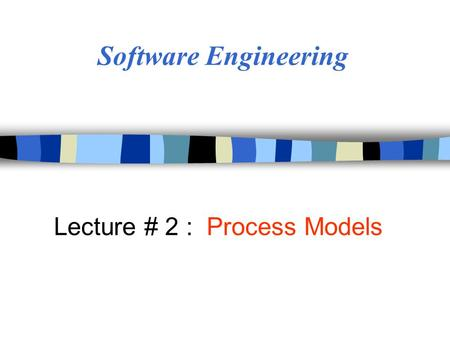 Software Engineering Lecture # 2 : Process Models.