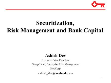1 Securitization, Risk Management and Bank Capital Ashish Dev Executive Vice President Group Head, Enterprise Risk Management KeyCorp