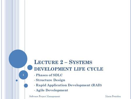L ECTURE 2 – S YSTEMS DEVELOPMENT LIFE CYCLE Phases of SDLC Structure Design Rapid Application Development (RAD) Agile Development Software Project Management.