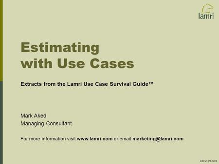 Estimating with Use Cases Extracts from the Lamri Use Case Survival Guide™ Mark Aked Managing Consultant For more information visit www.lamri.com or email.