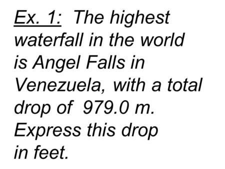 Ex. 1: The highest waterfall in the world is Angel Falls in Venezuela, with a total drop of 979.0 m. Express this drop in feet.