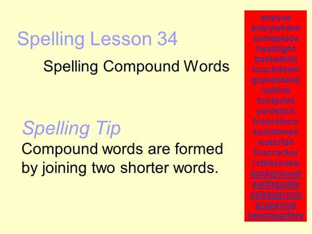 Spelling Lesson 34 Spelling Compound Words anyone everywhere someplace headlight basketball touchdown grandstand outline footprint yardstick brainstorm.