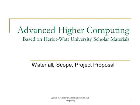 Alford Academy Business Education and Computing1 Advanced Higher Computing Based on Heriot-Watt University Scholar Materials Waterfall, Scope, Project.