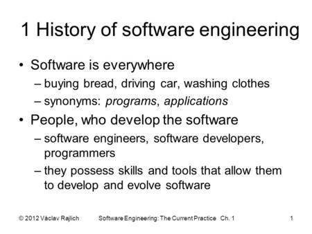 1 History of software engineering Software is everywhere –buying bread, driving car, washing clothes –synonyms: programs, applications People, who develop.