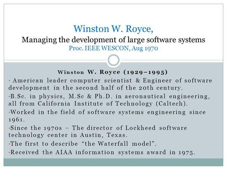 Winston W. Royce (1929–1995) American leader computer scientist & Engineer of software development in the second half of the 20th century. B.Sc. in physics,