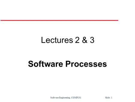 Software Engineering, COMP201 Slide 1 Lectures 2 & 3 Software Processes.