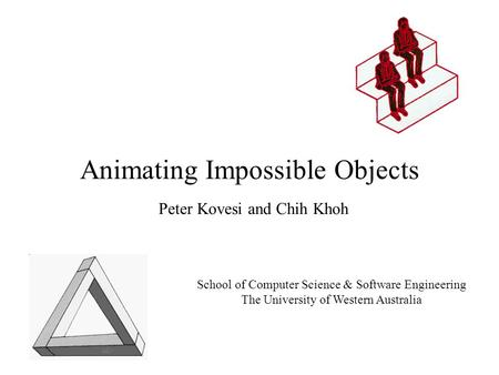 Animating Impossible Objects Peter Kovesi and Chih Khoh School of Computer Science & Software Engineering The University of Western Australia.