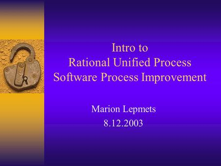Intro to Rational Unified Process Software Process Improvement Marion Lepmets 8.12.2003.