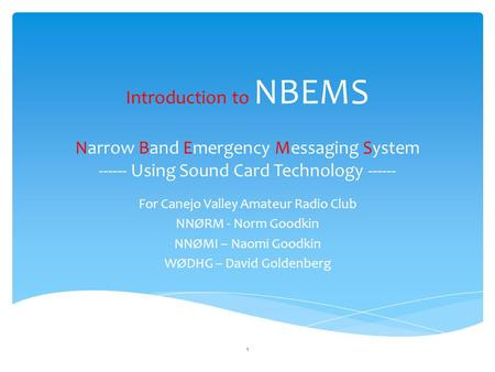 Introduction to NBEMS Narrow Band Emergency Messaging System ------ Using Sound Card Technology ------ For Canejo Valley Amateur Radio Club NNØRM - Norm.