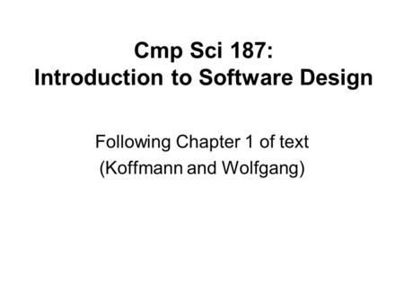 Cmp Sci 187: Introduction to Software Design Following Chapter 1 of text (Koffmann and Wolfgang)