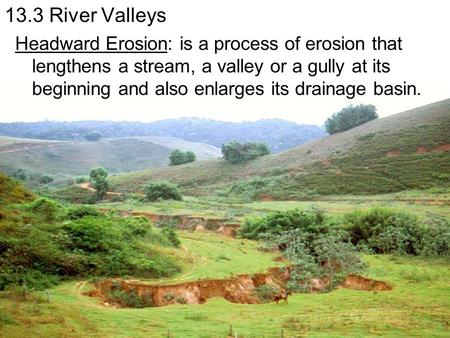 13.3 River Valleys Headward Erosion: is a process of erosion that lengthens a stream, a valley or a gully at its beginning and also enlarges its drainage.