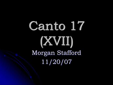 Canto 17 (XVII) Morgan Stafford 11/20/07. Summary Dante and Virgil are trying to get to the next realm. Dante and Virgil are trying to get to the next.