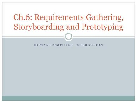HUMAN-COMPUTER INTERACTION Ch.6: Requirements Gathering, Storyboarding and Prototyping.