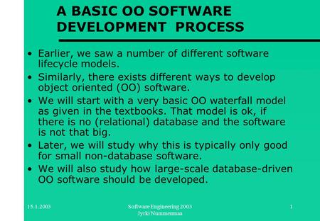 15.1.2003Software Engineering 2003 Jyrki Nummenmaa 1 A BASIC OO SOFTWARE DEVELOPMENT PROCESS Earlier, we saw a number of different software lifecycle models.