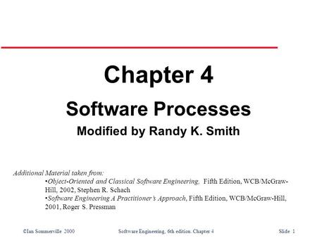 ©Ian Sommerville 2000 Software Engineering, 6th edition. Chapter 4 Slide 1 Chapter 4 Software Processes Modified by Randy K. Smith Additional Material.