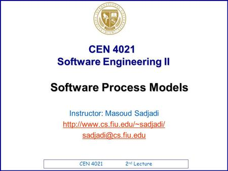 CEN 4021 2 nd Lecture CEN 4021 Software Engineering II Instructor: Masoud Sadjadi  Software Process Models.