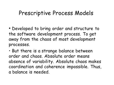 Prescriptive Process Models Developed to bring order and structure to the software development process. To get away from the chaos of most development.
